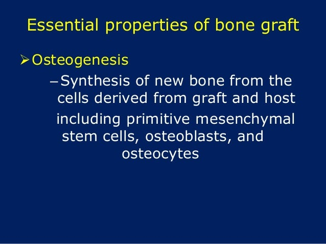 Essential properties of bone graft Osteogenesis –Synthesis of new bone from the cells derived from graft and host includi...