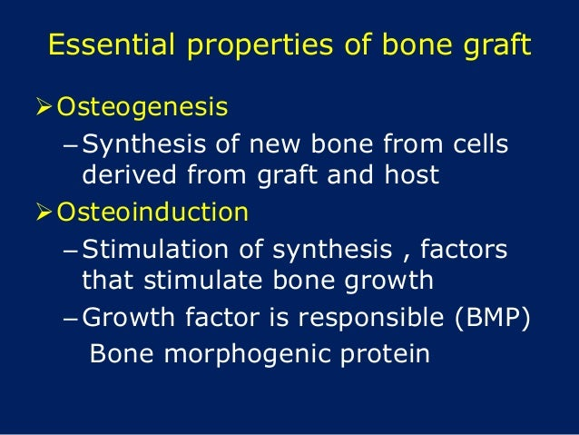 Essential properties of bone graft Osteogenesis –Synthesis of new bone from cells derived from graft and host Osteoinduc...