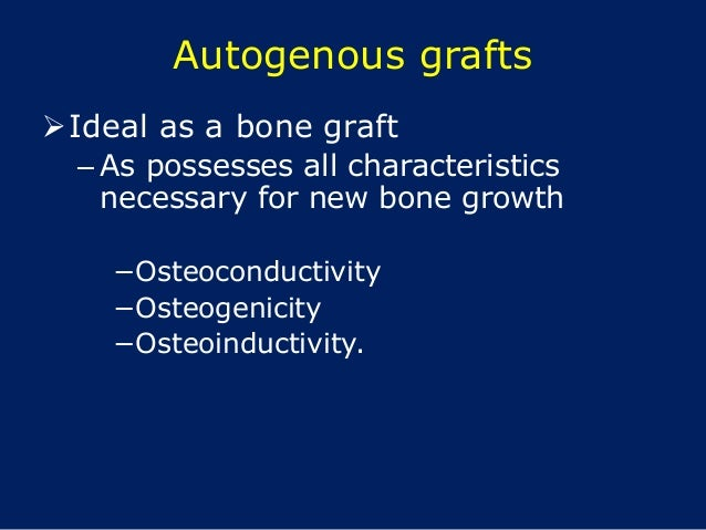Autogenous grafts Ideal as a bone graft – As possesses all characteristics necessary for new bone growth −Osteoconductivi...