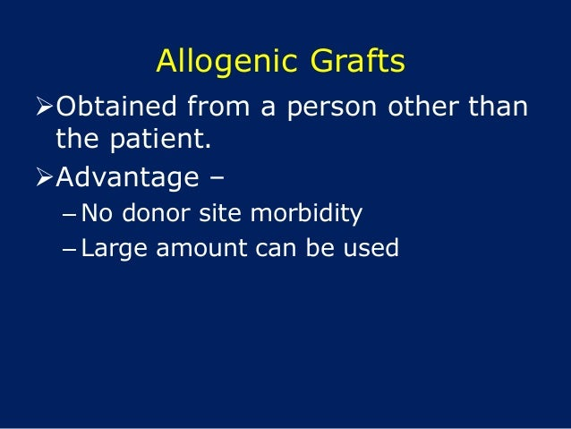 Allogenic Grafts Obtained from a person other than the patient. Advantage – – No donor site morbidity – Large amount can...