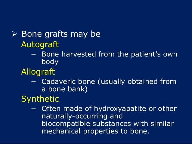  Bone grafts may be Autograft − Bone harvested from the patient's own body Allograft − Cadaveric bone (usually obtained f...