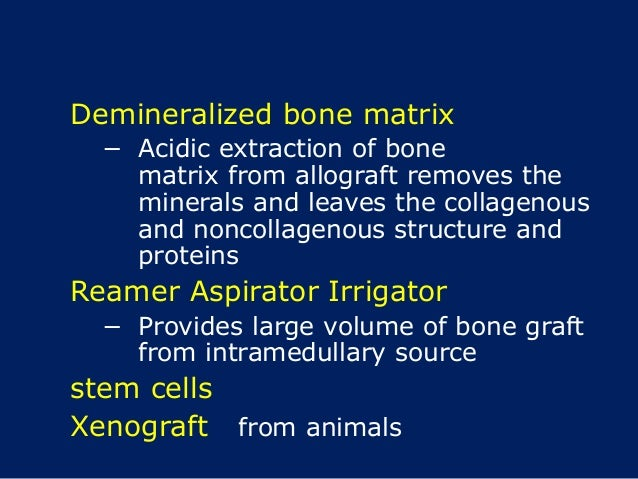 Demineralized bone matrix − Acidic extraction of bone matrix from allograft removes the minerals and leaves the collagenou...