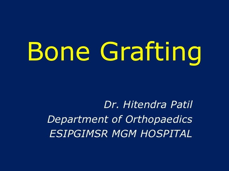 Bone Grafting<br />Dr. HitendraPatil<br />Department of Orthopaedics<br />ESIPGIMSR MGM HOSPITAL<br />