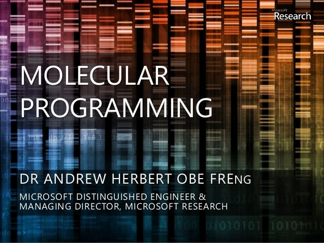 MOLECULAR PROGRAMMING DR ANDREW HERBERT OBE FRENG MICROSOFT DISTINGUISHED ENGINEER & MANAGING DIRECTOR, MICROSOFT RESEARCH