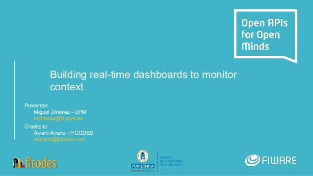 Building real-time dashboards to monitor context Presenter: Miguel Jiménez - UPM mjimenez@fi.upm.es Credits to: Álvaro Arr...