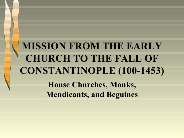 MISSION FROM THE EARLY CHURCH TO THE FALL OF CONSTANTINOPLE (100-1453) House Churches, Monks, Mendicants, and Beguines