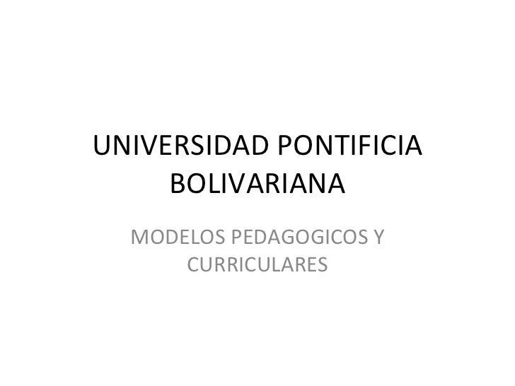 UNIVERSIDAD PONTIFICIA     BOLIVARIANA  MODELOS PEDAGOGICOS Y      CURRICULARES