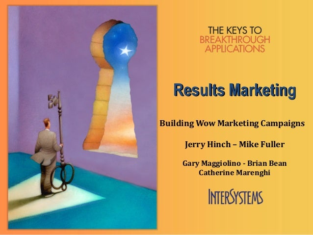 Results MarketingBuilding Wow Marketing Campaigns     Jerry Hinch – Mike Fuller     Gary Maggiolino - Brian Bean         C...