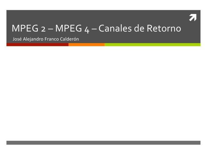 ì MPEG 2 – MPEG 4 – Canales de Retorno José Alejandro Franco Calderón