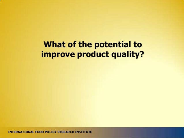 What of the potential to improve product quality?  INTERNATIONAL FOOD POLICY RESEARCH INSTITUTE