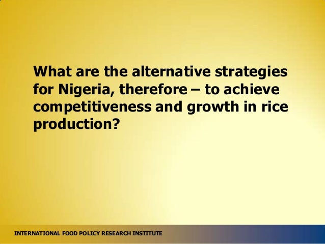 What are the alternative strategies for Nigeria, therefore – to achieve competitiveness and growth in rice production?  IN...