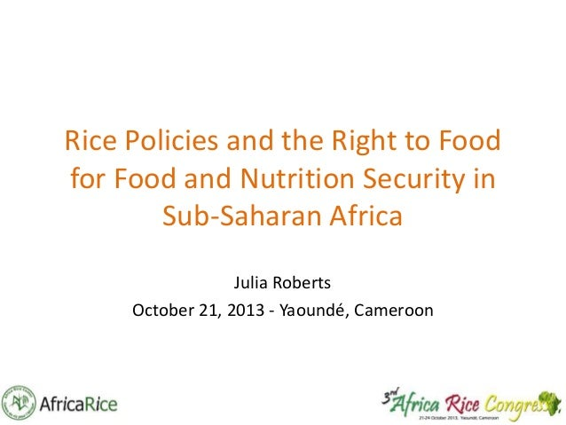 Rice Policies and the Right to Food for Food and Nutrition Security in Sub-Saharan Africa Julia Roberts October 21, 2013 -...
