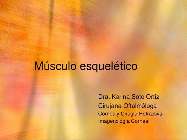 Músculo esquelético           Dra. Karina Soto Ortiz           Cirujana Oftalmóloga           Córnea y Cirugía Refractiva ...