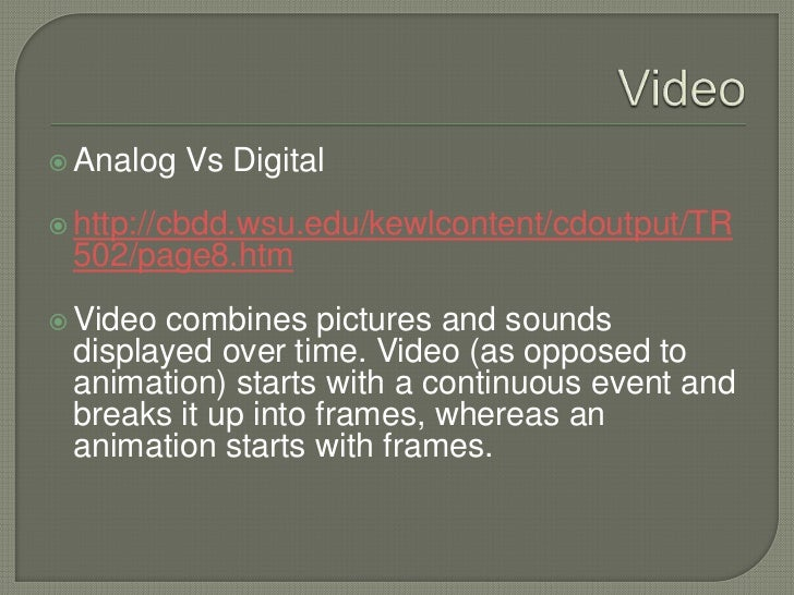 Video<br />Analog Vs Digital<br />http://cbdd.wsu.edu/kewlcontent/cdoutput/TR502/page8.htm<br />Video combines pictures an...