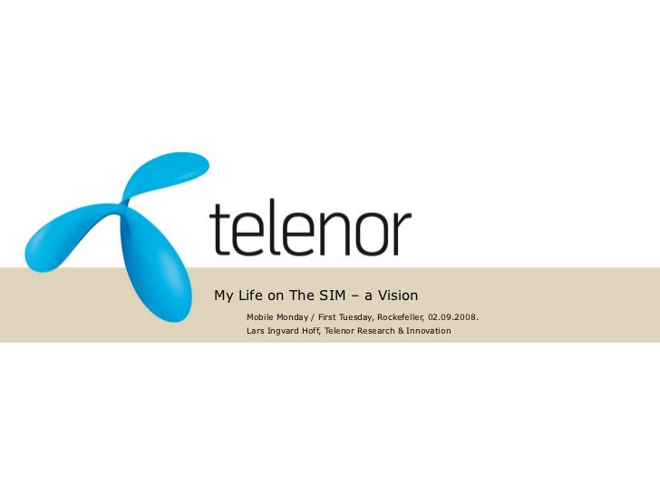 My Life on The SIM – a Vision     Mobile Monday / First Tuesday, Rockefeller, 02.09.2008.     Lars Ingvard Hoff, Telenor R...
