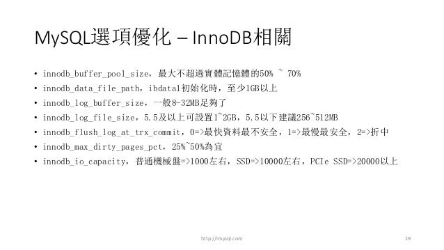 MySQL選項優化 – InnoDB相關 http://imysql.com 19 • innodb_buffer_pool_size,最大不超過實體記憶體的50% ~ 70% • innodb_data_file_path,ibdata1初始...
