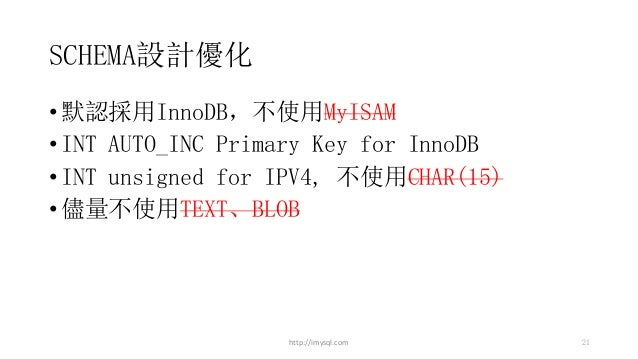 SCHEMA設計優化 •默認採用InnoDB,不使用MyISAM •INT AUTO_INC Primary Key for InnoDB •INT unsigned for IPV4, 不使用CHAR(15) •儘量不使用TEXT、BLOB ...