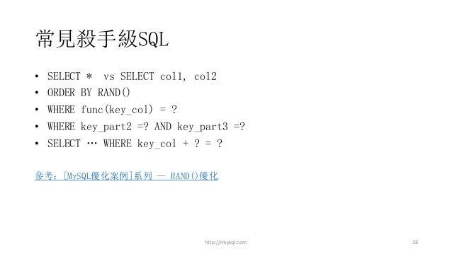 常見殺手級SQL • SELECT * vs SELECT col1, col2 • ORDER BY RAND() • WHERE func(key_col) = ? • WHERE key_part2 =? AND key_part3 =?...