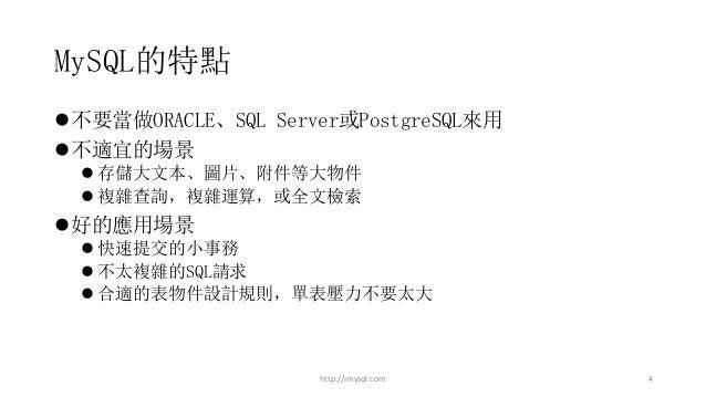 MySQL的特點 l不要當做ORACLE、SQL Server或PostgreSQL來用 l不適宜的場景 l 存儲大文本、圖片、附件等大物件 l 複雜查詢,複雜運算,或全文檢索 l好的應用場景 l 快速提交的小事務 l 不太複雜的SQL請求 l...