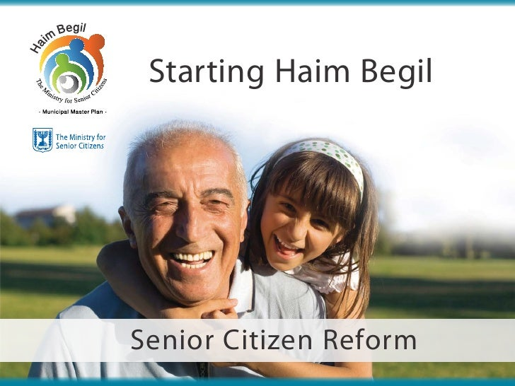 Starting Haim BegilSenior Citizen Reform    The Ministry for Senior Citizens   1  