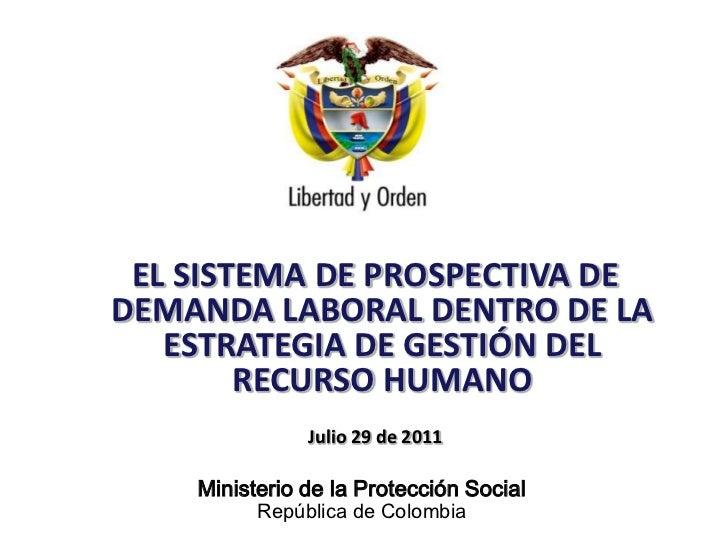 EL SISTEMA DE PROSPECTIVA DE DEMANDA LABORAL DENTRO DE LA ESTRATEGIA DE GESTIÓN DEL RECURSO HUMANO<br />Julio 29 de 2011<b...
