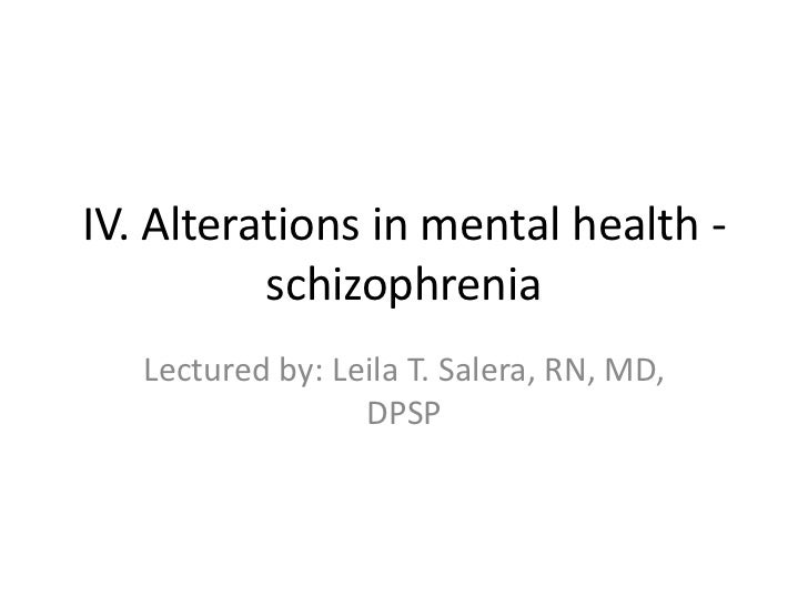 IV. Alterations in mental health -          schizophrenia   Lectured by: Leila T. Salera, RN, MD,                  DPSP