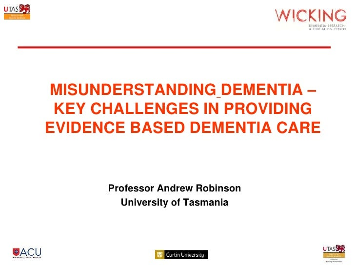 MISUNDERSTANDING DEMENTIA – KEY CHALLENGES IN PROVIDINGEVIDENCE BASED DEMENTIA CARE      Professor Andrew Robinson        ...