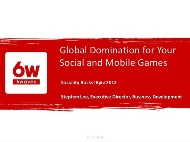 Global Domination for YourSocial and Mobile GamesSociality Rocks! Kyiv 2012Stephen Lee, Executive Director, Business Devel...