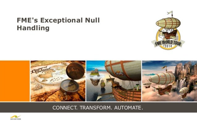 CONNECT. TRANSFORM. AUTOMATE. FME's Exceptional Null Handling
