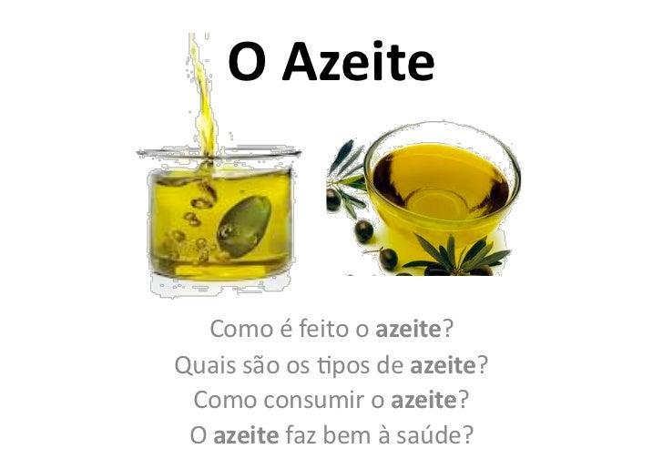 O Azeite     Como é feito o azeite? Quais são os 0pos de azeite?  Como consumir o azeite?...
