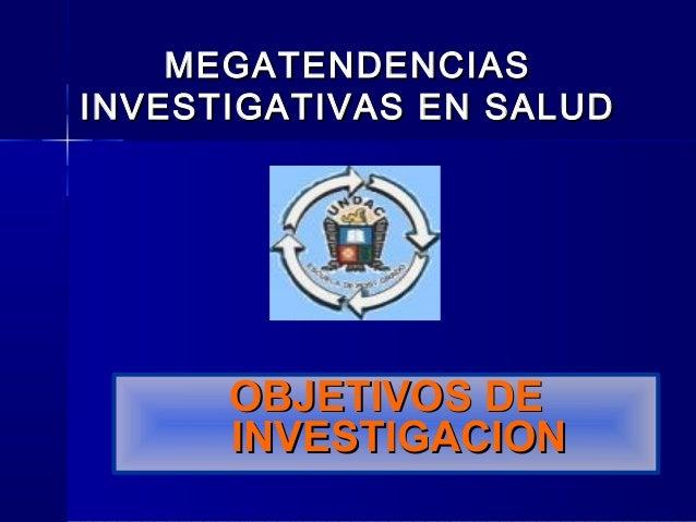 OBJETIVOS DEOBJETIVOS DE INVESTIGACIONINVESTIGACION MEGATENDENCIASMEGATENDENCIAS INVESTIGATIVAS EN SALUDINVESTIGATIVAS EN ...