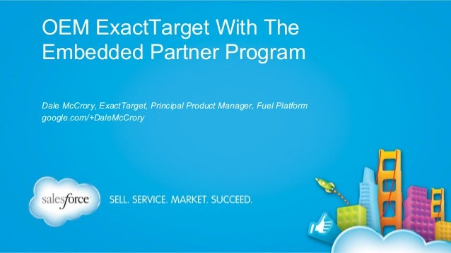 OEM ExactTarget With The Embedded Partner Program Dale McCrory, ExactTarget, Principal Product Manager, Fuel Platform goog...