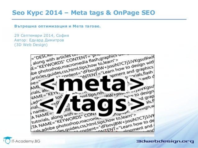 Seo Курс 2014 – Meta tags & OnPage SEO  Вътрешна оптимизация и Мета тагове.  29 Септември 2014, София  Автор: Едуард Димит...