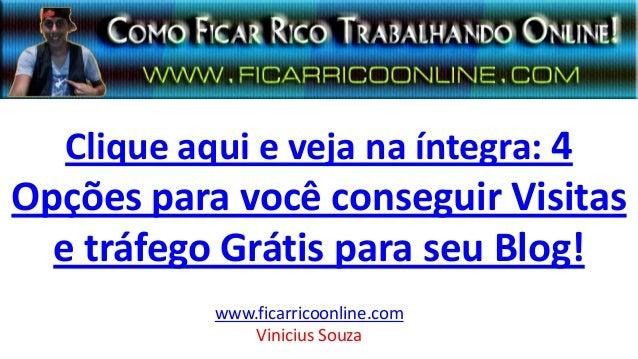 Clique aqui e veja na íntegra: 4 Opções para você conseguir Visitas e tráfego Grátis para seu Blog! www.ficarricoonline.co...