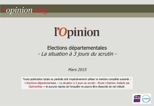 Elections départementales - La situation à 3 jours du scrutin - Mars 2015 Toute publication totale ou partielle doit impér...