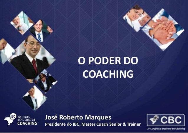 O PODER DO COACHING  José Roberto Marques Presidente do IBC, Master Coach Senior & Trainer