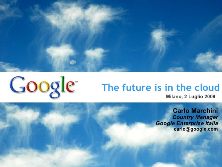 The future is in the cloud Carlo Marchini Country Manager Google Enterprise Italia [email_address] Milano, 2 Luglio 2009 T...