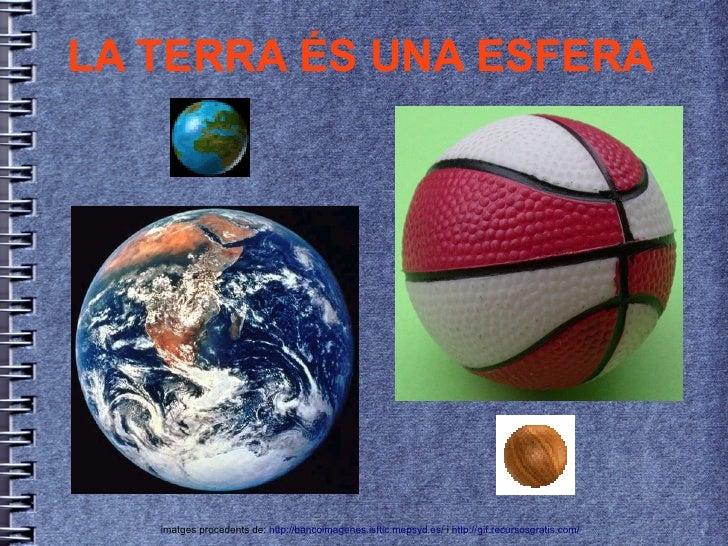 LA TERRA ÉS UNA ESFERA        imatges procedents de: http://bancoimagenes.isftic.mepsyd.es/ i http://gif.recursosgratis.co...
