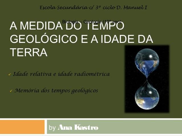 A MEDIDA DO TEMPO GEOLÓGICO E A IDADE DA TERRA by Ana Kastro Biologia – Geologia (10º ano) Escola Secundária c/ 3º ciclo D...