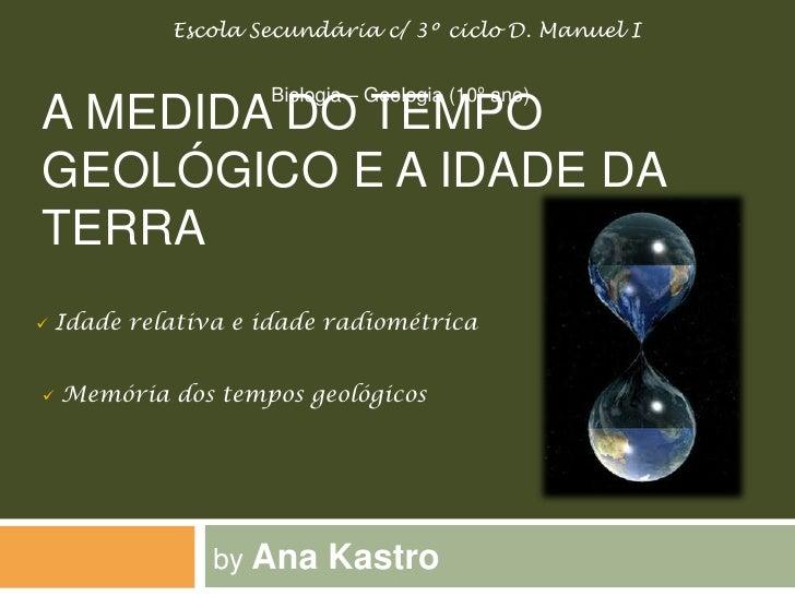 Escola Secundária c/ 3º ciclo D. Manuel I                        Biologia – Geologia (10º ano) A MEDIDA DO TEMPO GEOLÓGICO...