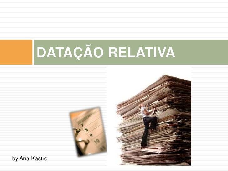 DATAÇÃO RELATIVA     by Ana Kastro