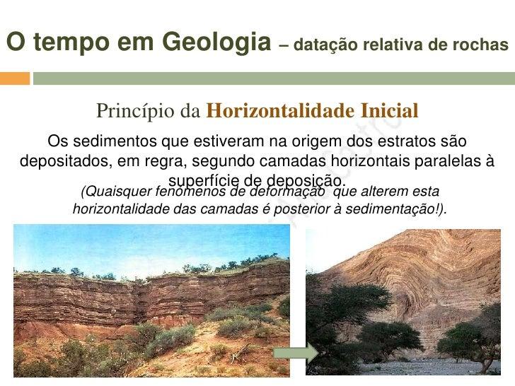 O tempo em Geologia – datação relativa de rochas            Princípio da Horizontalidade Inicial     Os sedimentos que est...