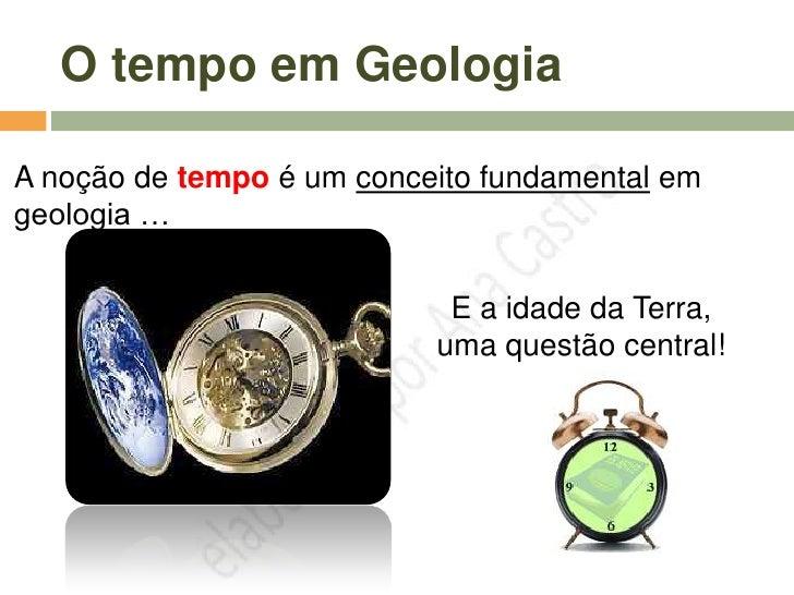 O tempo em Geologia  A noção de tempo é um conceito fundamental em geologia …                               E a idade da T...