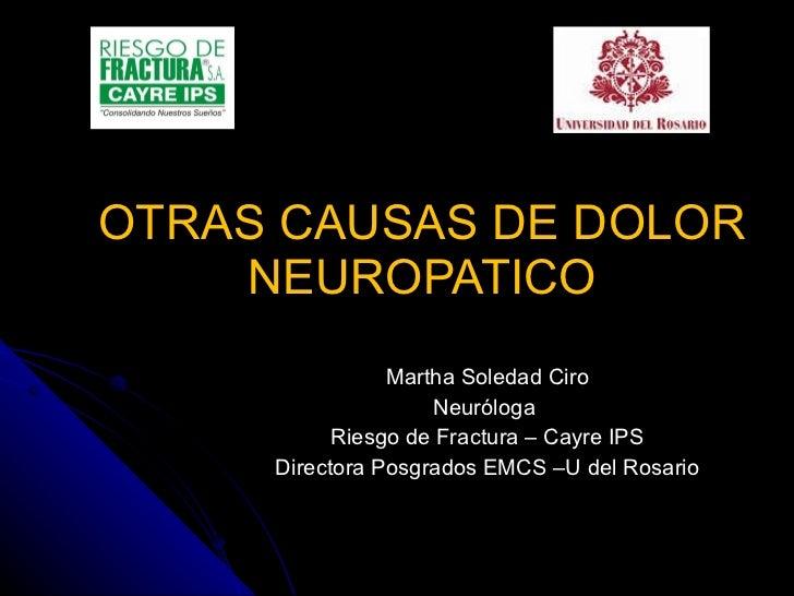 OTRAS CAUSAS DE DOLOR NEUROPATICO Martha Soledad Ciro Neuróloga  Riesgo de Fractura – Cayre IPS Directora Posgrados EMCS –...
