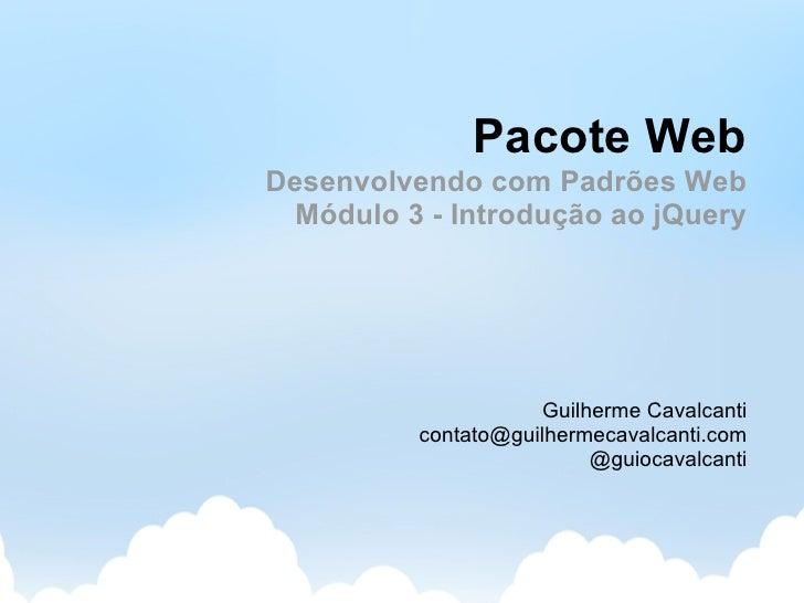 Pacote Web Desenvolvendo com Padrões Web   Módulo 3 - Introdução ao jQuery                          Guilherme Cavalcanti  ...