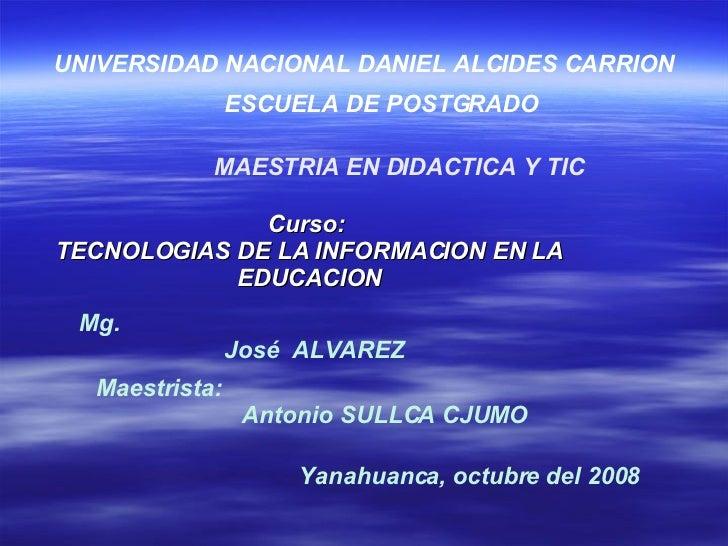 Curso:  TECNOLOGIAS DE LA INFORMACION EN LA EDUCACION UNIVERSIDAD NACIONAL DANIEL ALCIDES CARRION ESCUELA DE POSTGRADO Mg....