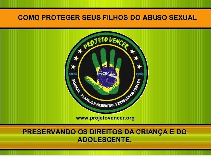 COMO PROTEGER SEUS FILHOS DO ABUSO SEXUAL PRESERVANDO OS DIREITOS DA CRIANÇA E DO ADOLESCENTE. www.projetovencer.org