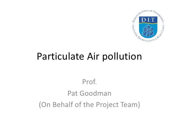 Particulate Air pollution             Prof.        Pat Goodman(On Behalf of the Project Team)