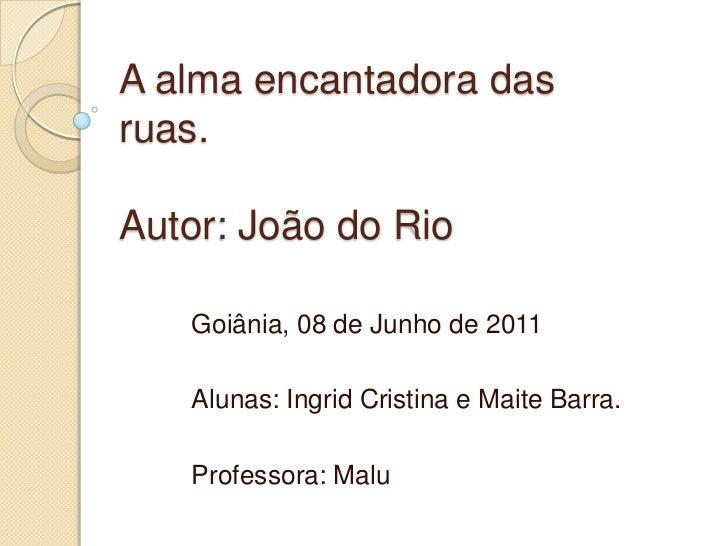 A alma encantadora das ruas.Autor: João do Rio<br />Goiânia, 08 de Junho de 2011<br />Alunas: Ingrid Cristina e Maite Barr...
