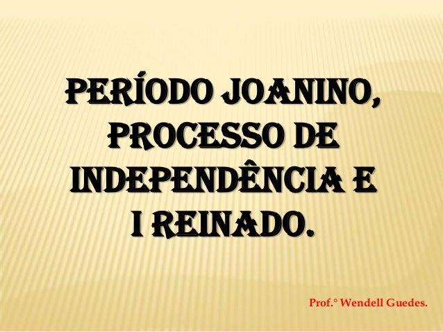 Período Joanino, Processo de Independência e I Reinado. Prof.° Wendell Guedes.